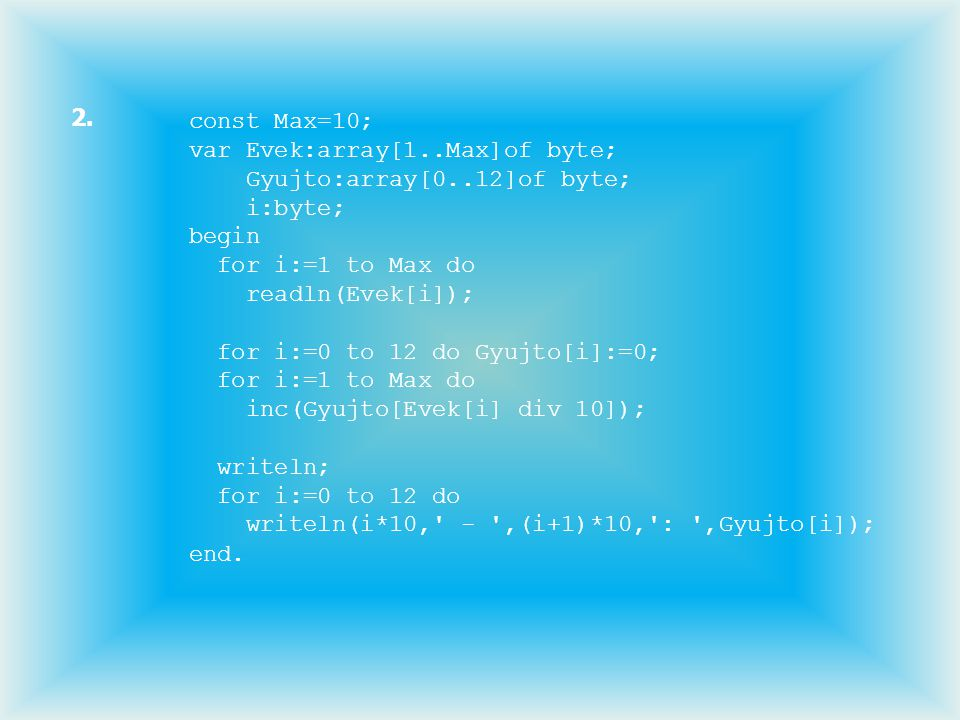 2. const Max=10; var Evek:array[1..Max]of byte; Gyujto:array[0..12]of byte; i:byte; begin. for i:=1 to Max do.